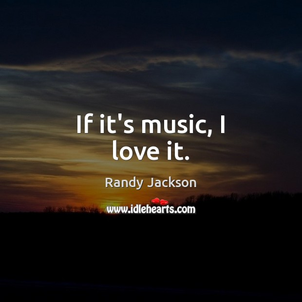 If it's music, I love it. Randy Jackson Picture Quote
