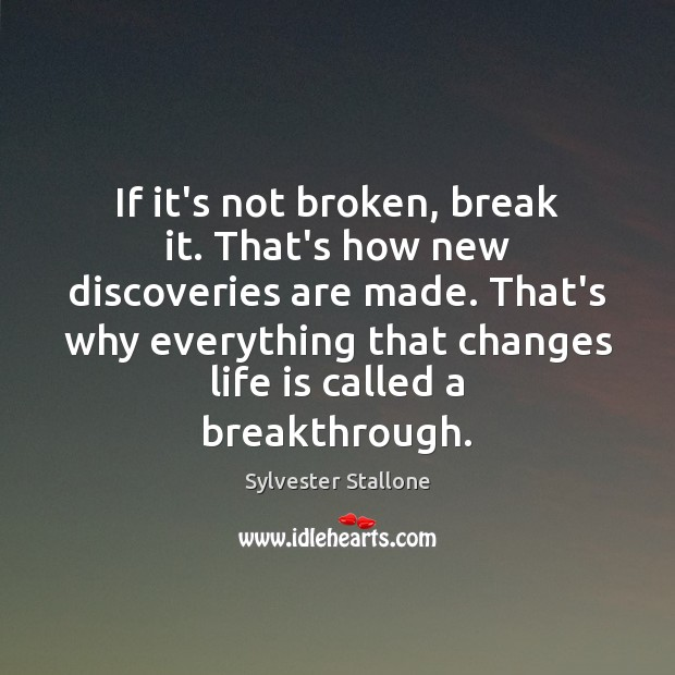 If it's not broken, break it. That's how new discoveries are made. Sylvester Stallone Picture Quote
