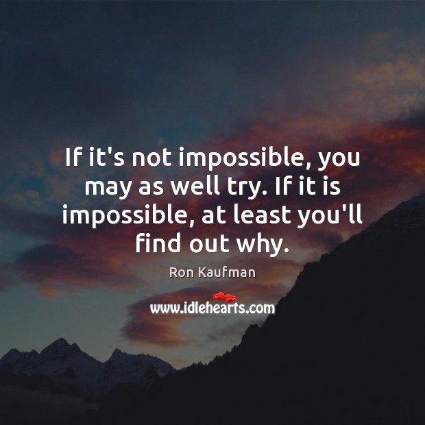 If it's not impossible, you may as well try. If it is Ron Kaufman Picture Quote