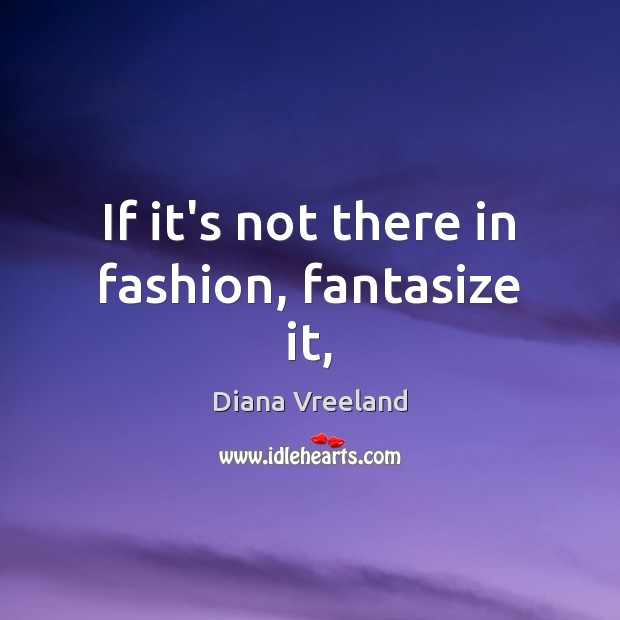 If it's not there in fashion, fantasize it, Diana Vreeland Picture Quote