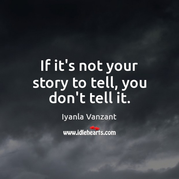 If it's not your story to tell, you don't tell it. Image