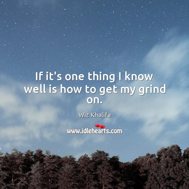 If it's one thing I know well is how to get my grind on. Wiz Khalifa Picture Quote