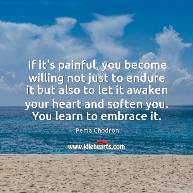 If it's painful, you become willing not just to endure it but Image