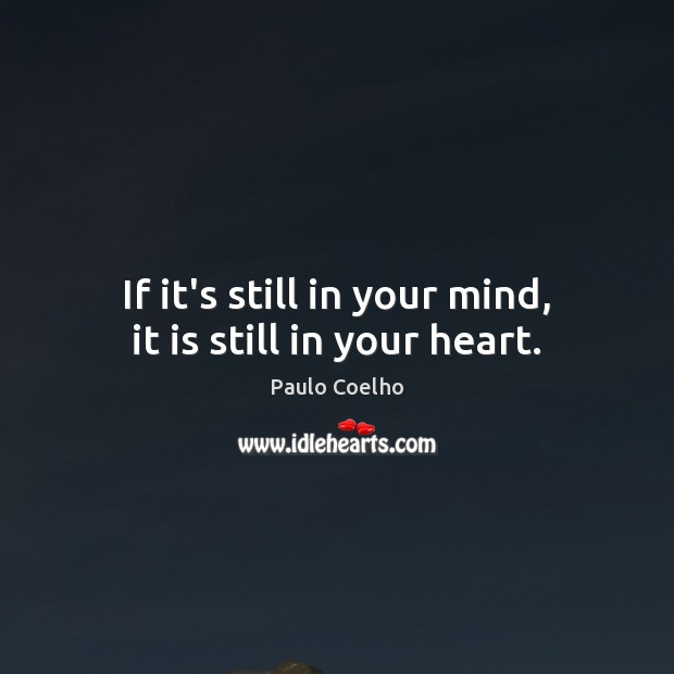 If it's still in your mind, it is still in your heart. Paulo Coelho Picture Quote