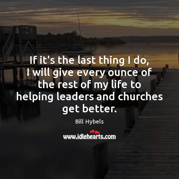 If it's the last thing I do, I will give every ounce Bill Hybels Picture Quote