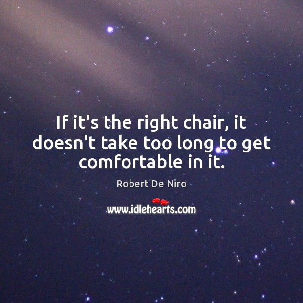 If it's the right chair, it doesn't take too long to get comfortable in it. Image