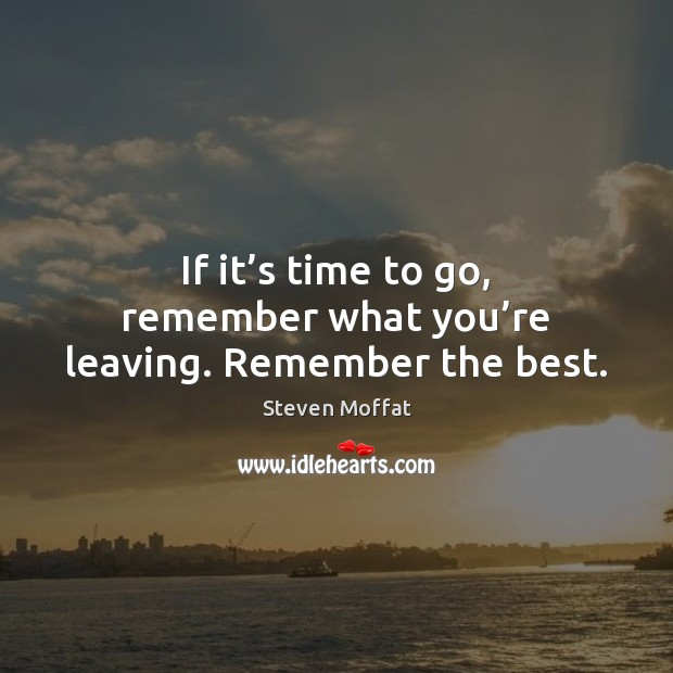 If it's time to go, remember what you're leaving. Remember the best. Image