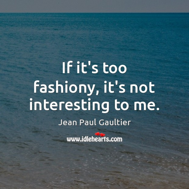 If it's too fashiony, it's not interesting to me. Image