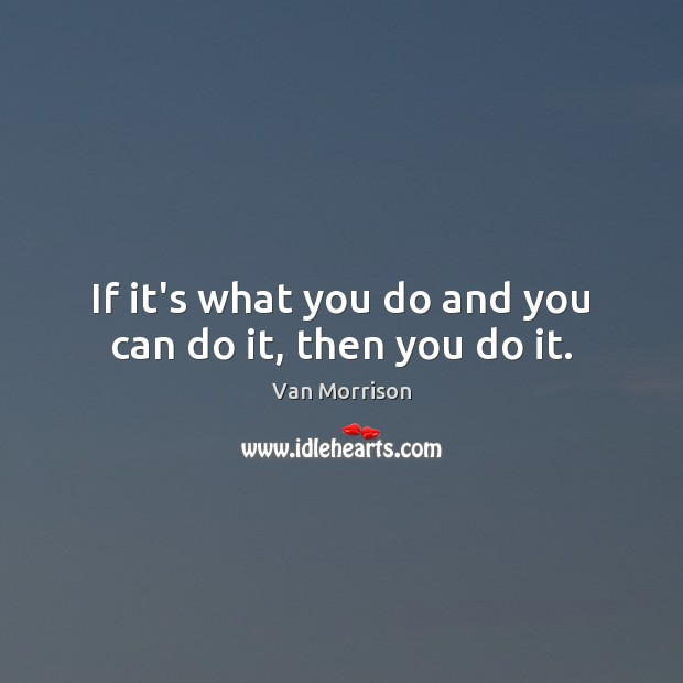 Image, If it's what you do and you can do it, then you do it.