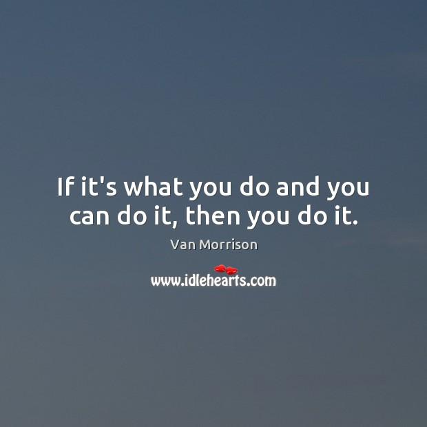 If it's what you do and you can do it, then you do it. Van Morrison Picture Quote