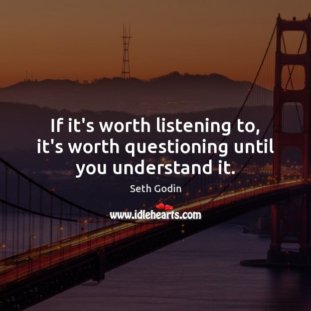 If it's worth listening to, it's worth questioning until you understand it. Image