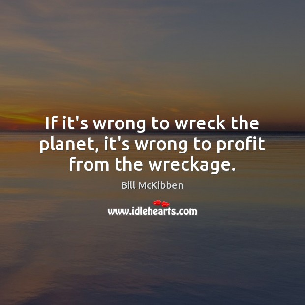 If it's wrong to wreck the planet, it's wrong to profit from the wreckage. Bill McKibben Picture Quote