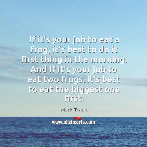 Image, If it's your job to eat a frog, it's best to do it first thing in the morning.
