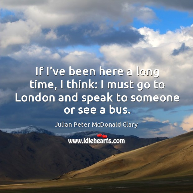 If I've been here a long time, I think: I must go to london and speak to someone or see a bus. Image