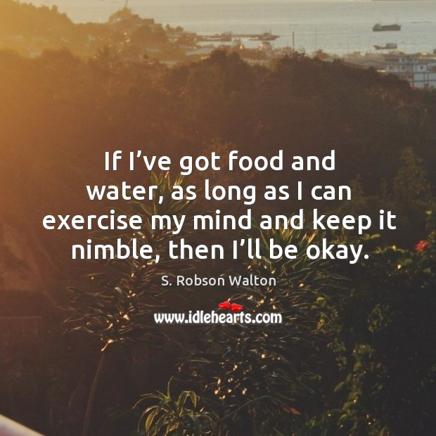 If I've got food and water, as long as I can exercise my mind and keep it nimble, then I'll be okay. Image