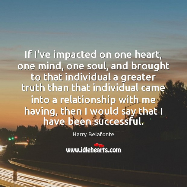 Image, If I've impacted on one heart, one mind, one soul, and brought