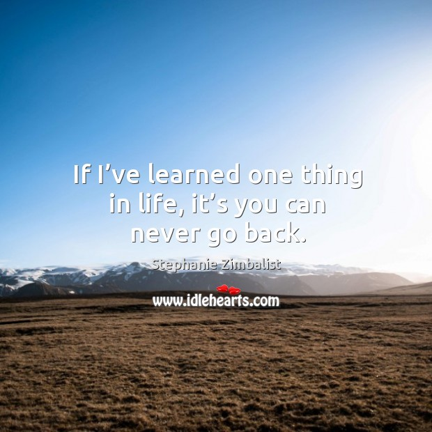 If I've learned one thing in life, it's you can never go back. Image