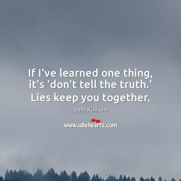 If I've learned one thing, it's 'don't tell the truth.' Lies keep you together. Sam Kinison Picture Quote