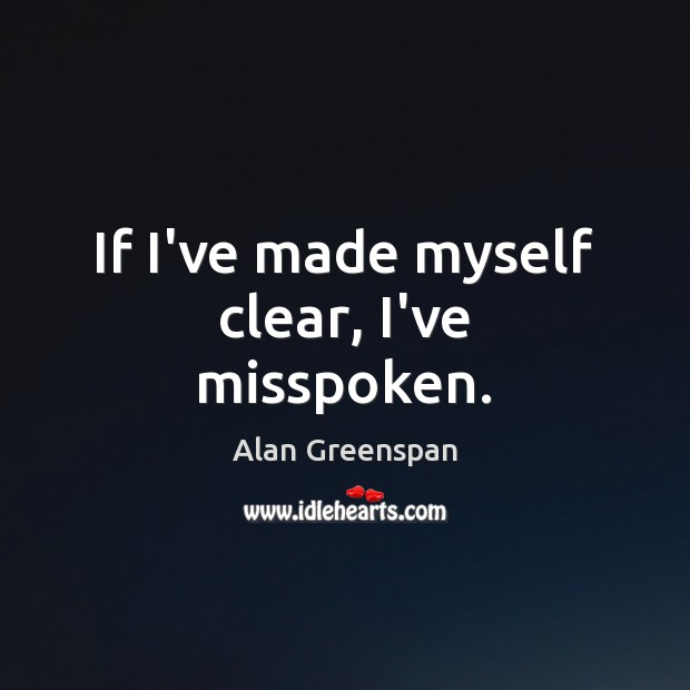 If I've made myself clear, I've misspoken. Alan Greenspan Picture Quote