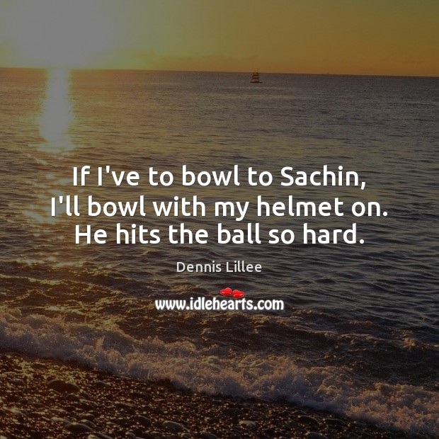 If I've to bowl to Sachin, I'll bowl with my helmet on. He hits the ball so hard. Image