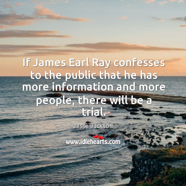 If james earl ray confesses to the public that he has more information and more people, there will be a trial. Image