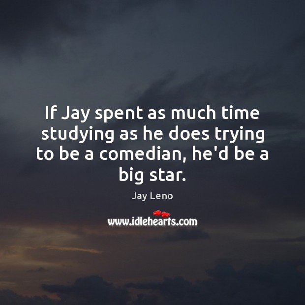 Image, If Jay spent as much time studying as he does trying to be a comedian, he'd be a big star.