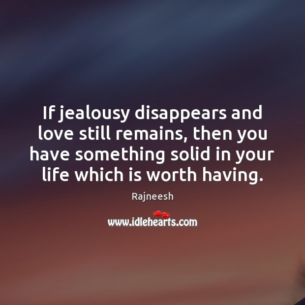 If jealousy disappears and love still remains, then you have something solid Rajneesh Picture Quote