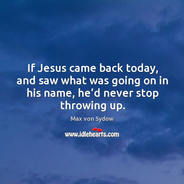 If jesus came back today, and saw what was going on in his name, he'd never stop throwing up. Image