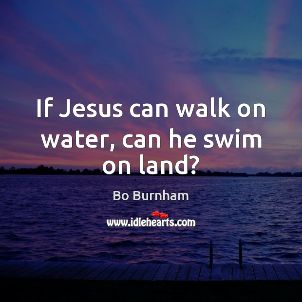 If Jesus can walk on water, can he swim on land? Bo Burnham Picture Quote