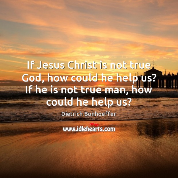 If Jesus Christ is not true God, how could he help us? Dietrich Bonhoeffer Picture Quote