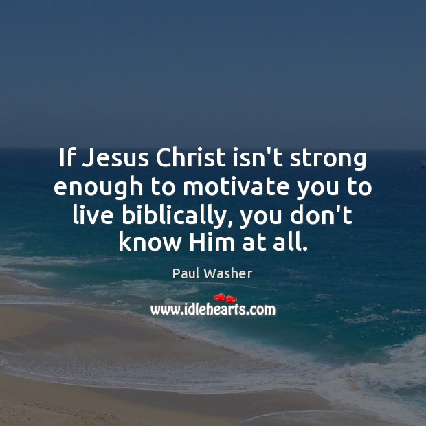 If Jesus Christ isn't strong enough to motivate you to live biblically, Paul Washer Picture Quote