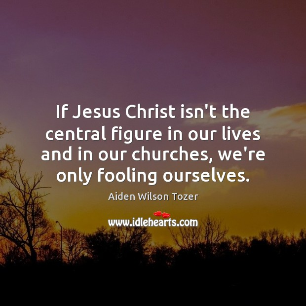 If Jesus Christ isn't the central figure in our lives and in Aiden Wilson Tozer Picture Quote