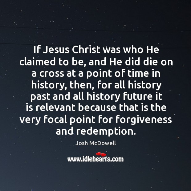 If jesus christ was who he claimed to be, and he did die on a cross at a point of time in history Image