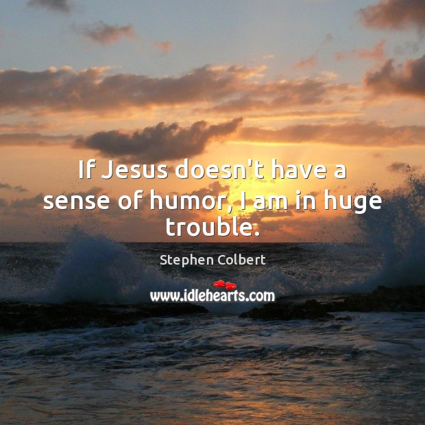 If Jesus doesn't have a sense of humor, I am in huge trouble. Stephen Colbert Picture Quote