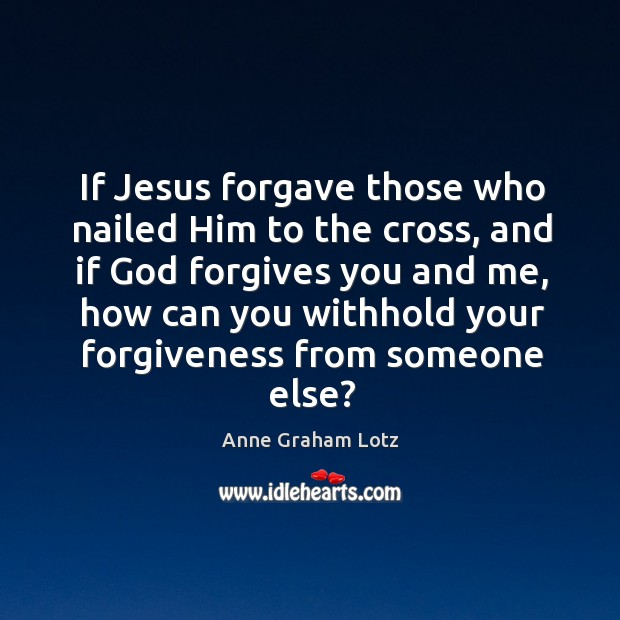 Image, If Jesus forgave those who nailed Him to the cross, and if