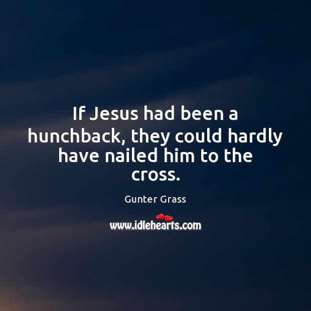If Jesus had been a hunchback, they could hardly have nailed him to the cross. Gunter Grass Picture Quote