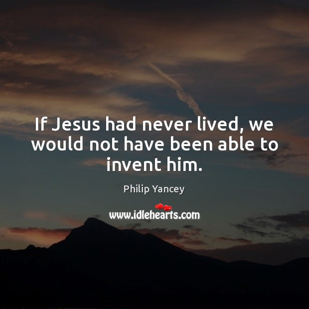 If Jesus had never lived, we would not have been able to invent him. Philip Yancey Picture Quote