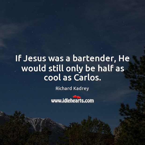 If Jesus was a bartender, He would still only be half as cool as Carlos. Image
