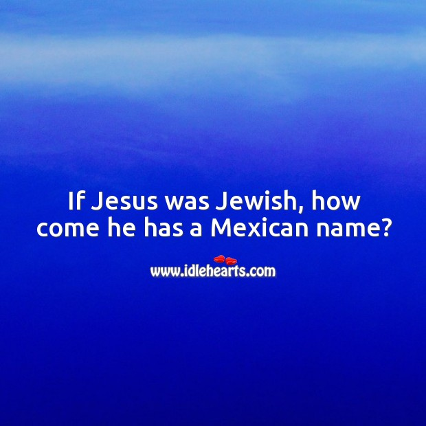 If jesus was jewish, how come he has a mexican name? Image