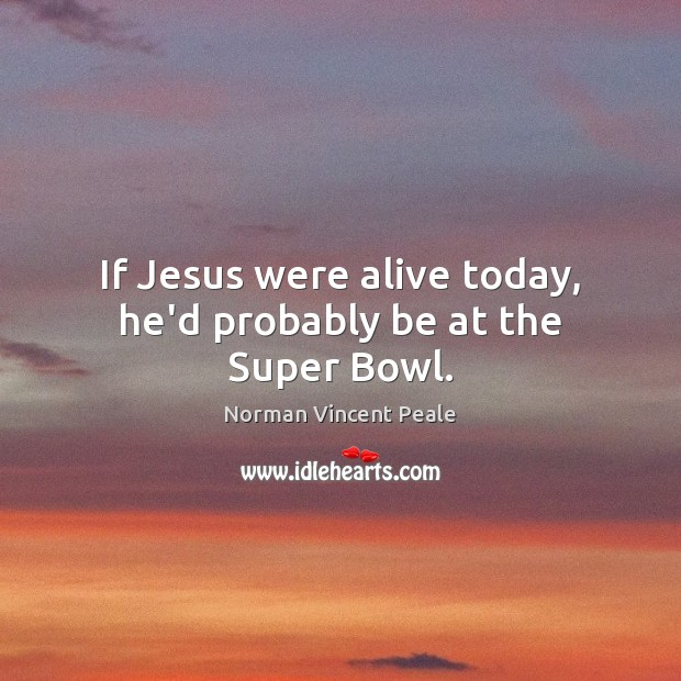 If Jesus were alive today, he'd probably be at the Super Bowl. Norman Vincent Peale Picture Quote