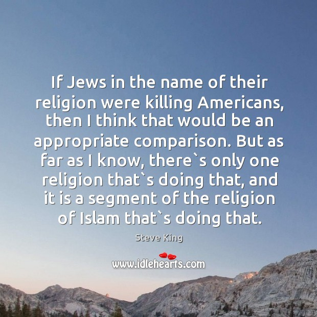 If Jews in the name of their religion were killing Americans, then Steve King Picture Quote
