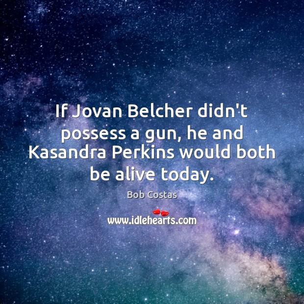 Image, If Jovan Belcher didn't possess a gun, he and Kasandra Perkins would both be alive today.