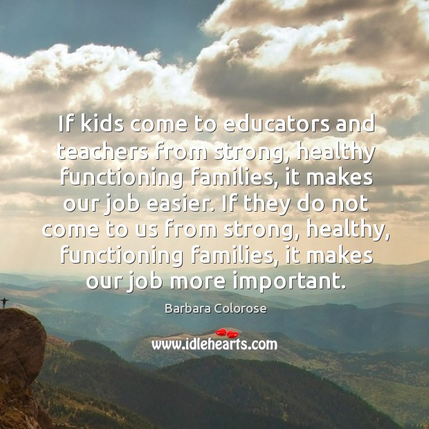 If kids come to educators and teachers from strong, healthy functioning families Image