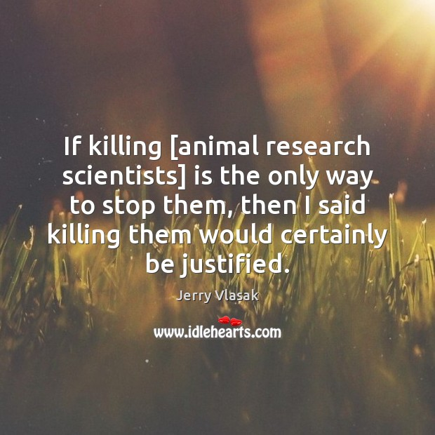 Image, If killing [animal research scientists] is the only way to stop them,