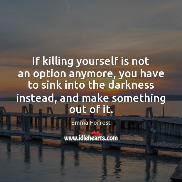 If killing yourself is not an option anymore, you have to sink Emma Forrest Picture Quote
