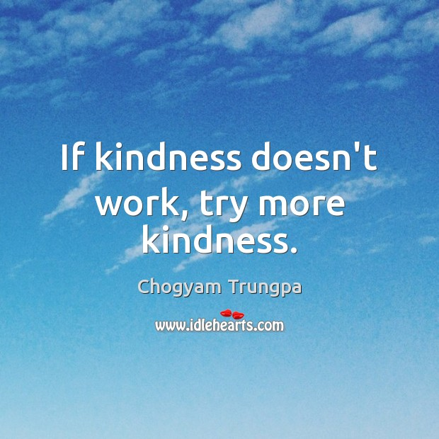 If kindness doesn't work, try more kindness. Chogyam Trungpa Picture Quote