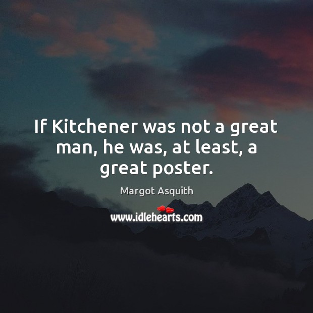 If Kitchener was not a great man, he was, at least, a great poster. Margot Asquith Picture Quote