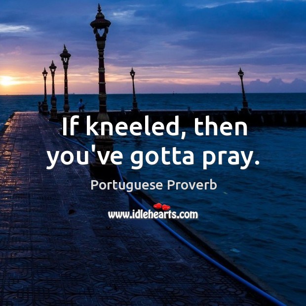 Image, If kneeled, then you've gotta pray.