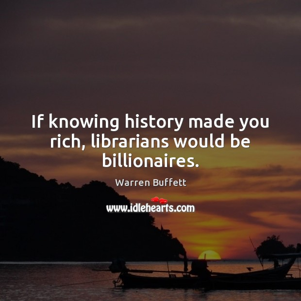 Image, If knowing history made you rich, librarians would be billionaires.