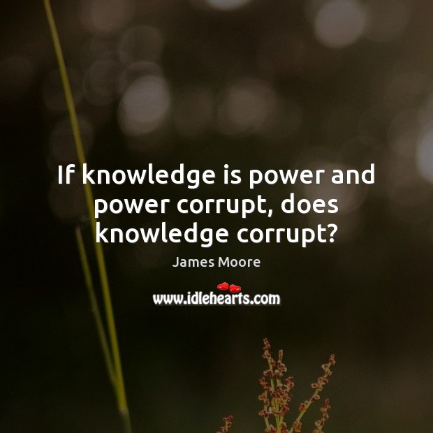 If knowledge is power and power corrupt, does knowledge corrupt? James Moore Picture Quote